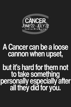 Cancer Zodiac Sign can be a loose cannon when upset, but it's hard for them not to take something personally especially after all they did for you.
