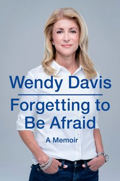 FORGETTING TO BE AFRAID by Wendy Davis -- She is now the first Democrat to make a serious run for governor of Texas in two decades, and her personal story is a testament to the enduring power of the American dream and an inspiration to countless women looking for a way out of desperate circumstances.