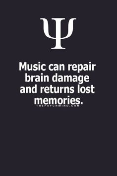 Music can repair brain damage and return lost memories. -- This is likely why people diagnosed with Dementia or Alzheimer's have better cognitive abilities when their favorite music (or genre) is played. It triggers memories. ~Missy