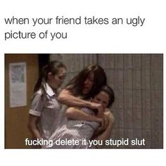 When your friend takes an ugly picture of you..