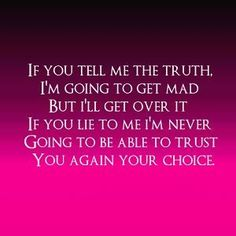 And my choice is to never to trust you again! Trust is a hard thing to gain but so simple to lose!
