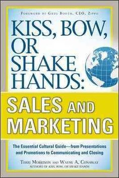 Kiss, Bow, or Shake Hands: Sales and Marketing: The Essential Cultural Guide - from Presentations and Promotions ...