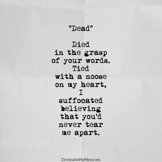 """""""Dead""""   Died  in the grasp  of your words.  Tied  with a noose  on my heart,  I  suffocated  believing  that you'd  never tear  me apart."""