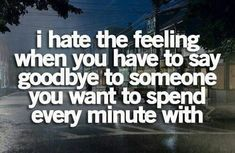 I hate the feeling when you have to say goodbye to someone.