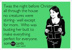 Twas the night before Christmas, all through the house no creatures were stirring- well except for mom. Who was busting her butt to make everything perfect for everyone.