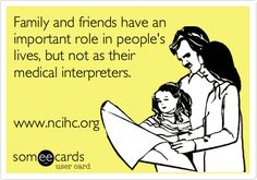 Family and friends have an important role in people's lives, but not as their medical interpreters. www.ncihc.org