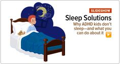 Why ADHD kids don't sleep—and what you can do about it: http://www.additudemag.com/slideshow/22/slide-1.html.