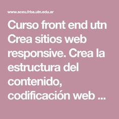 Curso front end utn  Crea sitios web responsive. Crea la estructura del contenido, codificación web e integración de usuario con HTML5, Css3 y Javascript Web Responsive