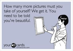 How many more pictures must you take of yourself? We get it. You need to be told you're beautiful.