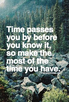 Make the most of the time you have.