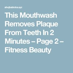 This Mouthwash Removes Plaque From Teeth In 2 Minutes – Page 2 – Fitness Beauty