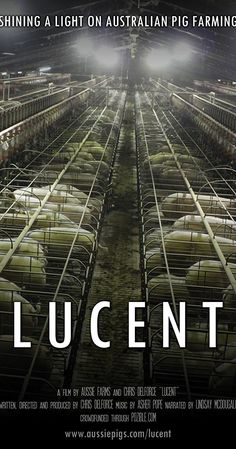 Directed by Chris Delforce.  With Lindsay McDougall. Through a combination of hand-held and hidden camera footage, Lucent explores the darker side of Australia's pig farming industry, highlighting the day-to-day cruelty accepted by the industry as standard practice.