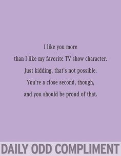 I like you more than I like my favorite TV show character.... I love Daily Odd Compliments!