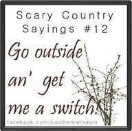 "Scary Country Sayings #12: ""Go outside an' get me a switch!"""