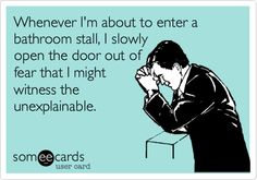 I usually try to go for the stall that already has the door open so there aren't any surprises...