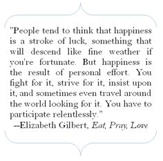 """Elizabeth Gilbert, author of """"Eat, Pray, Love"""", quote: People tend to think that happiness is a stroke of luck, something that will descend like fine weather if you're fortunate. But happiness is the result of personal effort. You fight for it, strive for it, insist upon it, and sometimes even travel around the world looking for it. You have to participate relentlessly."""