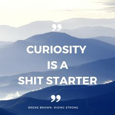 Curiosity is a Shit Starter Brene Brown- Rising Strong