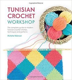 Tunisian Crochet Workshop: The Complete Guide to Modern Tunisian Crochet - Techniques, Stitches and Patterns: Michelle Robinson: 9781446306611: Amazon.com: Books