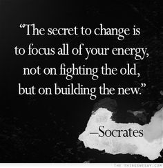 The secret to change is to focus all of your energy not on fighting the old but on building the new
