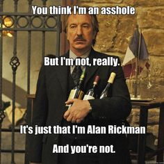 It's just that I'm Alan Rickman…