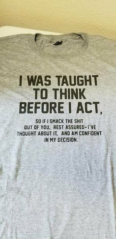 I was Taught to Think Before I Act so if I smack the shit out of you rest assu - Funny Shirts - Ideas of Funny Shirts - I was Taught to Think Before I Act so if I smack the shit out of you rest assured I've thought about it and am confident in my decision Funny Shirt Sayings, T Shirts With Sayings, Funny Shirts, Cool T Shirts, Funny Quotes, Funny Humor, Sassy Shirts, Life Quotes, Sarcastic Humor
