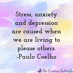 Stress, anxiety and depression are cause when we are living to please others. -Paulo Coelho Click through to seven beautiful quotes to that inspire mindfulness and download the artwork for free! | Mindfulness | Inspirational quote | #mindfulness #curiousb