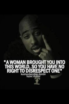 Tupac Shakur defending womans rights. With this quote Aint that the truth ~