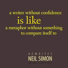 """""""a writer without confidence is like a metaphor without something to compare itself to"""" —Rewrites, by Neil Simon"""