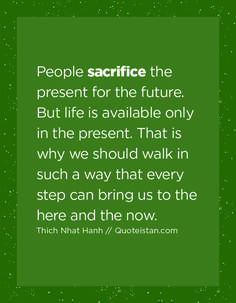 People sacrifice the present for the future. But life is available only in the present. That is why we should walk in such a way that every step can bring us to the here and the now. Sacrifice Quotes, Why People, Self, Bring It On, Presents, Wisdom, Positivity, Canning, Future
