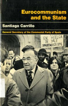 Carrillo, Santiago (1915-2012) Eurocomunism and the State / Santiago Carrillo ; [traslation from the spanish by Nan Green and A. M. Elliott]. -- 1st. United States ed. -- Westport, Connecticut : Lawrence Hill & Co., 1978. 172 p. ; 22 cm. ISBN 0-88208-094-6.