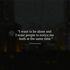 I want to be alone and I want people to notice me - both at the same time.. . . . . . #quotes