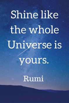 Shine like the whole Universe is yours. Rumi #quotes #quote #positive #rumiquotes