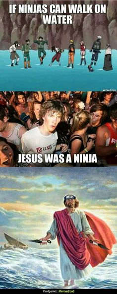 """I always thought the same thing. How were they able to walk on water if only Jesus did that? So me and my sisters always said """" THE NARUTO CHARACTERS ARE SECRETLY SPAWNS OF JESUS!"""""""
