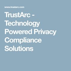 TrustArc - Technology Powered Privacy Compliance Solutions
