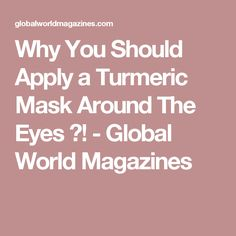 Why You Should Apply a Turmeric Mask Around The Eyes ?! - Global World Magazines