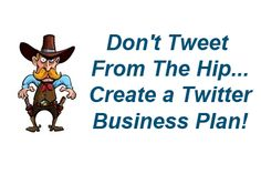 Don't Tweet From The Hip Create a Twitter Business Plan!