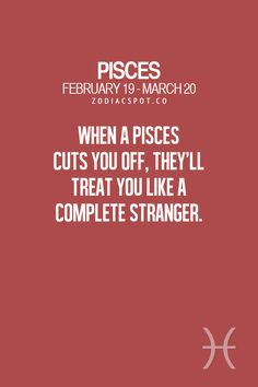 "Pisces:  ""#Pisces ~ When a Pisces cuts you off, they'll treat you like a complete stranger."""