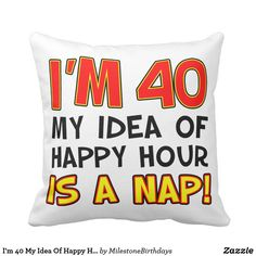 Im 40 My Idea Of Happy Hour Is A Nap Gag Gift Throw Pillow