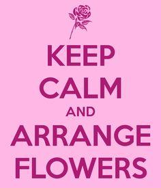 KEEP CALM AND ARRANGE FLOWERS
