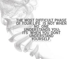 The most difficult phase of your life is not when no one understands you, it's when you don't understand yourself.