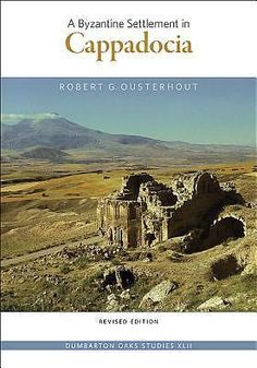 A Byzantine Settlement in Cappadocia, Dumbarton Oaks Studies by Robert G. Ouster