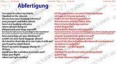 Abfertigung. check-in. I've come to collect my tickets ich bin gekommen, um mein Ticket abzuholen I booked on the internet ich habe im Internet gebucht do you have your booking reference? haben Sie ihre Buchungsnummer? your passport and ticket, please ihren Ausweis und das Ticket, bitte here's my booking reference hier ist meine Buchungsnummer where are you flying to? wohin fliegen Sie? did you pack your bags yourself? haben Sie Ihr Gepäck selbst gepackt? has anyone had access to you...