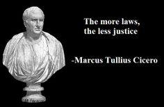 """The more laws, the less justice."" —Marcus Tullius Cicero"