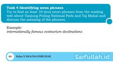 Saifulah.id- Cara mengerjakan soal bahasa Inggris SMA/SMK kelas X (sepuluh) Chapter 4 Task 4 Halaman 64 adalah hanya dengan membaca kembali teksTanjung Puting National Park dan Taj Mahal. Setelah itu, kita cari kata benda yang bergandengan dengan kata sifat. Kalau bingung silakan buka penjelasan materi Nouns and Adjectives di halaman 61.SOALTask 4 Identifying noun phrasesTry to Taj Mahal, Meant To Be, National Parks, Website, Reading, Reading Books