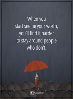 When you start seeing your worth, you'll find it harder to stay around people who don't.