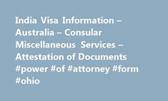 India Visa Information – Australia – Consular Miscellaneous Services – Attestation of Documents #power #of #attorney #form #ohio http://attorney.remmont.com/india-visa-information-australia-consular-miscellaneous-services-attestation-of-documents-power-of-attorney-form-ohio/  #power of attorney india Attestation of Documents Overview Who Can Apply? Through this service, applicant can attest Civil documents, Property documents, Commercial documents from companies exporting to India…