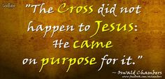 """""""The Cross did not happen to Jesus: He came on purpose for it."""" ~ Oswald Chambers"""