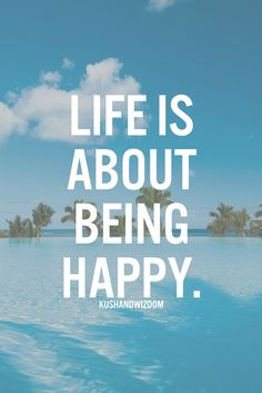 Life is about being happy.