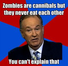 O'Reilly is an idiot. They only eat the LIVING, duh!