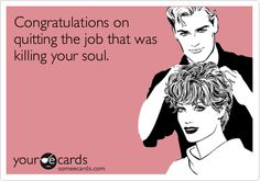 Free and Funny Congratulations Ecard: Congratulations on quitting the job that was killing your soul. Create and send your own custom Congratulations ecard. Job Memes, Job Humor, Ecards Humor, Nurse Humor, Job Quotes, Funny Quotes, Beau Message, I Quit My Job, I Hate My Job